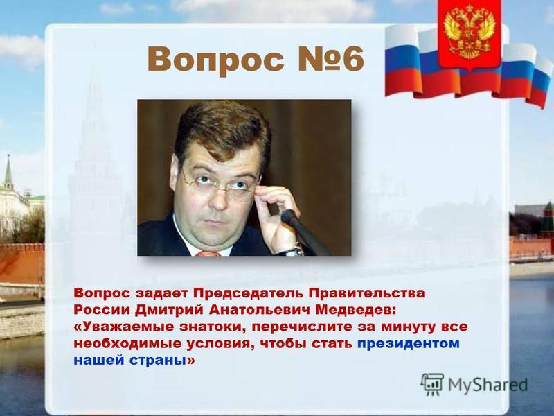 Вопрос 6 Вопрос задает Председатель Правительства России Дмитрий Анатольевич Медведев: «Уважаемые знатоки, перечислите за минуту все необходимые условия, чтобы стать президентом нашей страны»