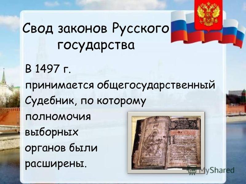 Свод законов Русского государства В 1497 г. принимается общегосударственный Судебник, по которому полномочия выборных органов были расширены.