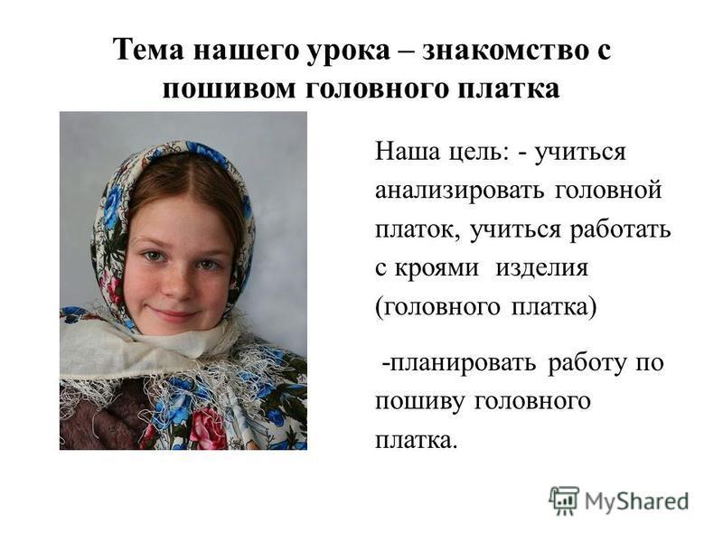 Тема нашего урока – знакомство с пошивом головного платка Наша цель: - учиться анализировать головной платок, учиться работать с кроями изделия (головного платка) -планировать работу по пошиву головного платка.