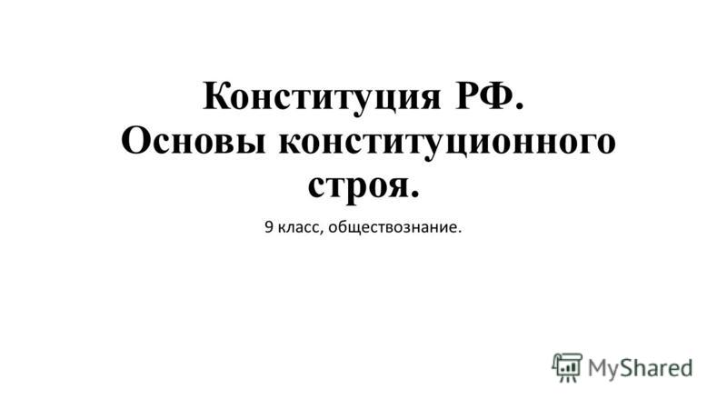 Конституция РФ. Основы конституционного строя. 9 класс, обществознание.