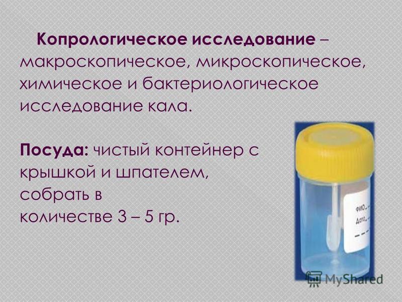 Копрологическое исследование – макроскопическое, микроскопическое, химическое и бактериологическое исследование кала. Посуда: чистый контейнер с крышкой и шпателем, собрать в количестве 3 – 5 гр.