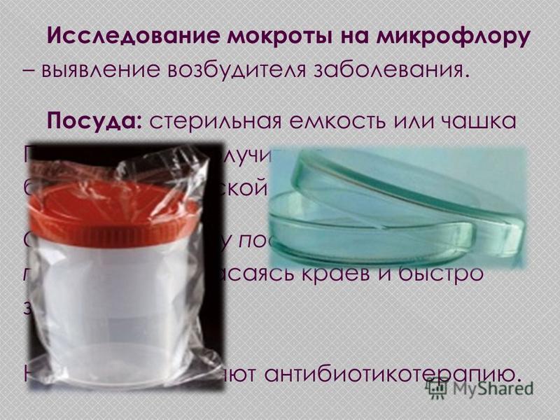 Исследование мокроты на микрофлору – выявление возбудителя заболевания. Посуда: стерильная емкость или чашка Петри - нужно получить из бактериологической лаборатории. Собрать мокроту после стандартной подготовки, не касаясь краев и быстро закрыть. Пр