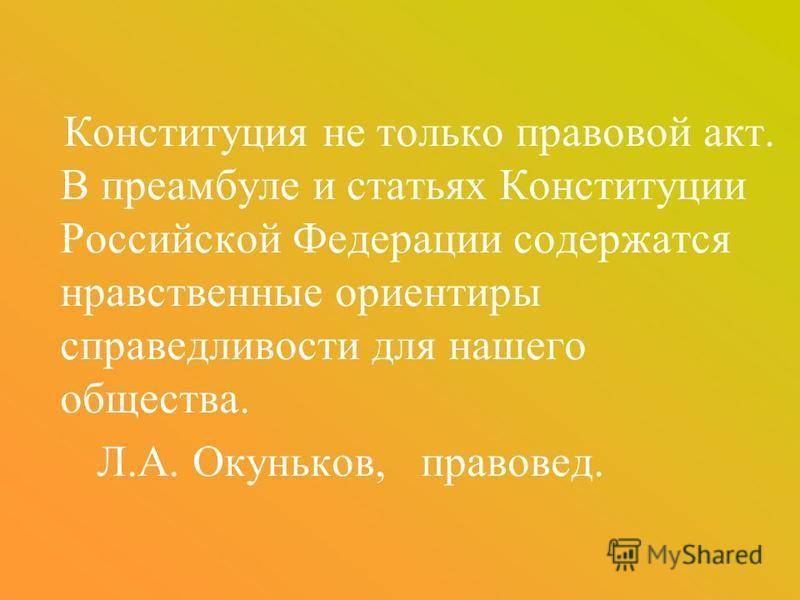 Конституция не только правовой акт. В преамбуле и статьях Конституции Российской Федерации содержатся нравственные ориентиры справедливости для нашего общества. Л.А. Окуньков, правовед.