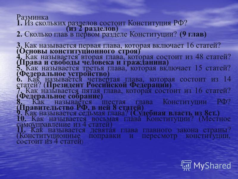 Разминка 1. Из скольких разделов состоит Конституция РФ? (из 2 разделов) 2. Сколько глав в первом разделе Конституции? (9 глав) 3. Как называется первая глава, которая включает 16 статей? (Основы конституционного строя) 4. Как называется вторая глава