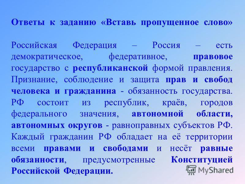 Ответы к заданию «Вставь пропущенное слово» Российская Федерация – Россия – есть демократическое, федеративное, правовое государство с республиканской формой правления. Признание, соблюдение и защита прав и свобод человека и гражданина - обязанность