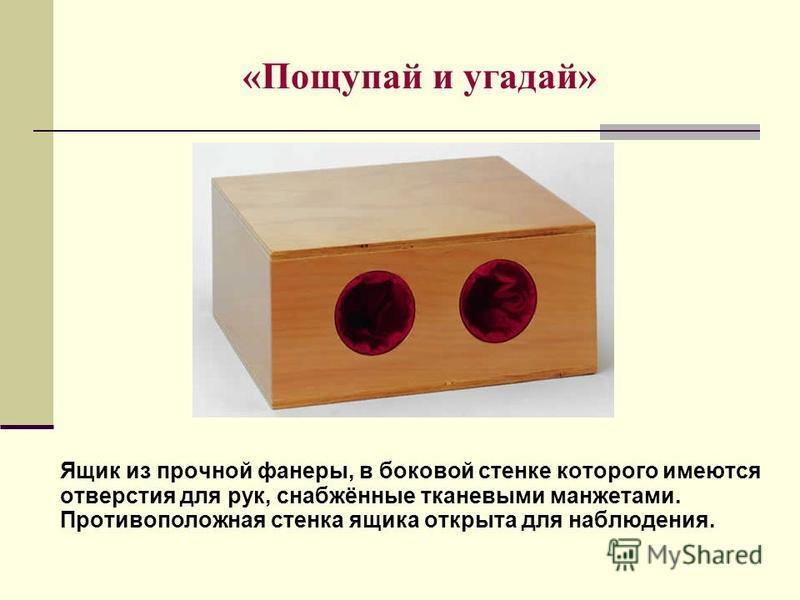 «Пощупай и угадай» Ящик из прочной фанеры, в боковой стенке которого имеются отверстия для рук, снабжённые тканевыми манжетами. Противоположная стенка ящика открыта для наблюдения.