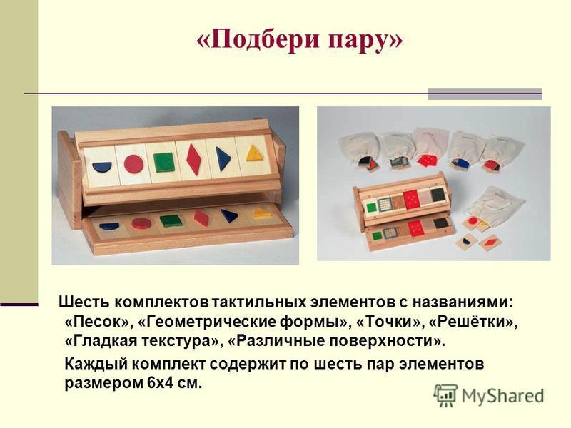 «Подбери пару» Шесть комплектов тактильных элементов с названиями: «Песок», «Геометрические формы», «Точки», «Решётки», «Гладкая текстура», «Различные поверхности». Каждый комплект содержит по шесть пар элементов размером 6 х 4 см.