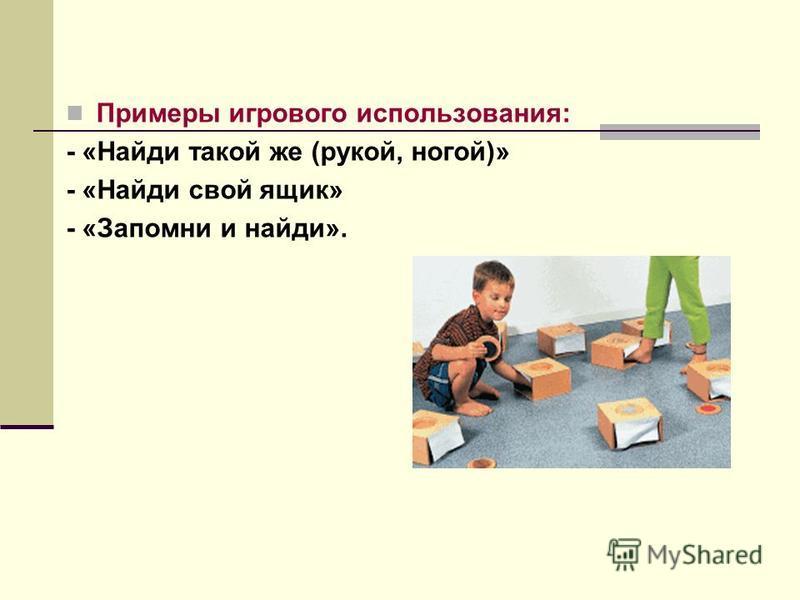 Примеры игрового использования: - «Найди такой же (рукой, ногой)» - «Найди свой ящик» - «Запомни и найди».