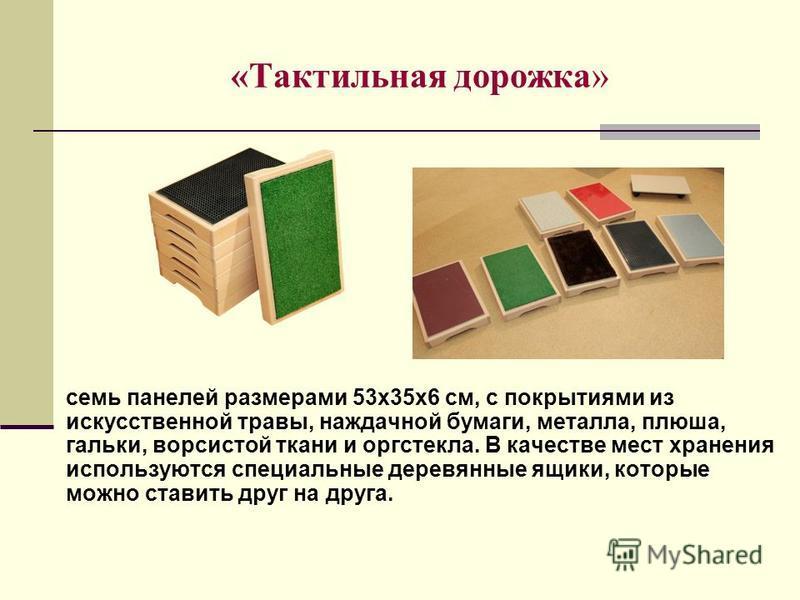 «Тактильная дорожка» семь панелей размерами 53 х 35 х 6 см, с покрытиями из искусственной травы, наждачной бумаги, металла, плюша, гальки, ворсистой ткани и оргстекла. В качестве мест хранения используются специальные деревянные ящики, которые можно