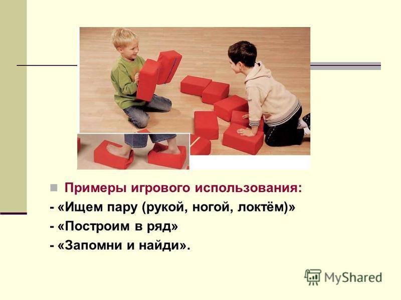 Примеры игрового использования: - «Ищем пару (рукой, ногой, локтём)» - «Построим в ряд» - «Запомни и найди».