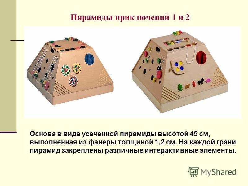 Пирамиды приключений 1 и 2 Основа в виде усеченной пирамиды высотой 45 см, выполненная из фанеры толщиной 1,2 см. На каждой грани пирамид закреплены различные интерактивные элементы.