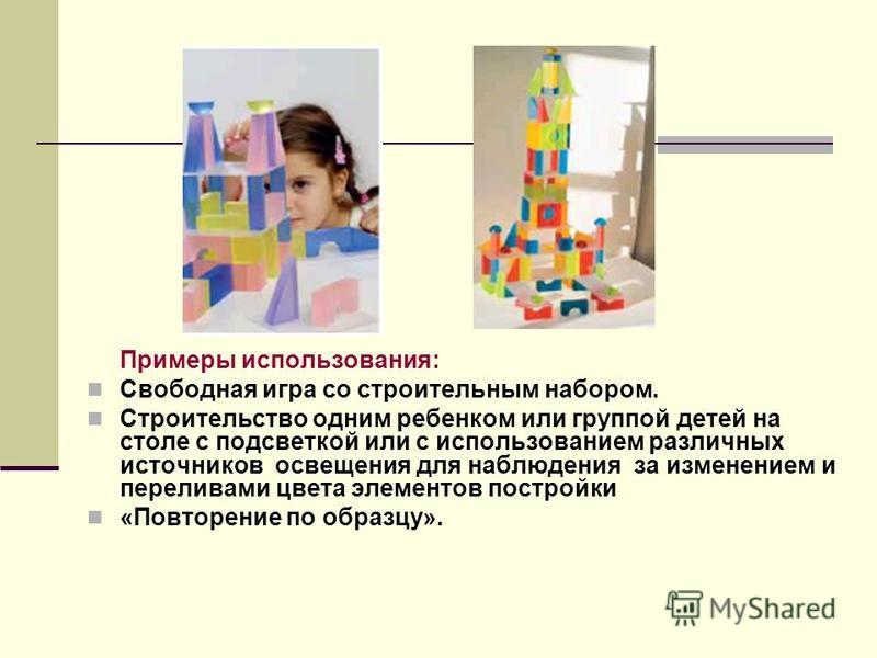 Примеры использования: Свободная игра со строительным набором. Строительство одним ребенком или группой детей на столе с подсветкой или с использованием различных источников освещения для наблюдения за изменением и переливами цвета элементов постройк