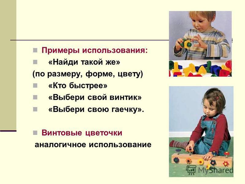 Примеры использования: «Найди такой же» (по размеру, форме, цвету) «Кто быстрее» «Выбери свой винтик» «Выбери свою гаечку». Винтовые цветочки аналогичное использование