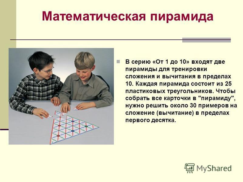 Математическая пирамида В серию «От 1 до 10» входят две пирамиды для тренировки сложения и вычитания в пределах 10. Каждая пирамида состоит из 25 пластиковых треугольников. Чтобы собрать все карточки в
