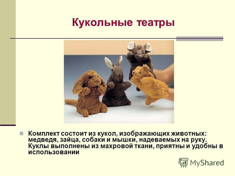 Кукольные театры Комплект состоит из кукол, изображающих животных: медведя, зайца, собаки и мышки, надеваемых на руку. Куклы выполнены из махровой ткани, приятны и удобны в использовании