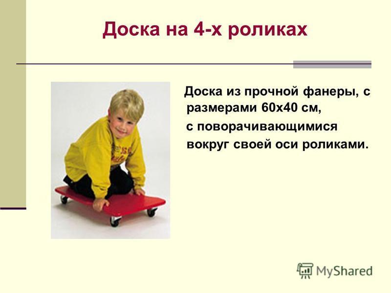 Доска на 4-х роликах Доска из прочной фанеры, с размерами 60 х 40 см, с поворачивающимися вокруг своей оси роликами.
