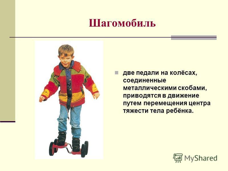 Шагомобиль две педали на колёсах, соединенные металлическими скобами, приводятся в движение путем перемещения центра тяжести тела ребёнка.