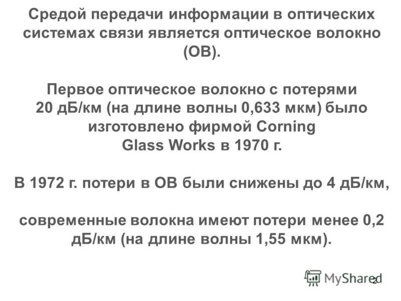 2 Средой передачи информации в оптических системах связи является оптическое волокно (ОВ). Первое оптическое волокно с потерями 20 дБ/км (на длине волны 0,633 мкм) было изготовлено фирмой Corning Glass Works в 1970 г. В 1972 г. потери в ОВ были сниже