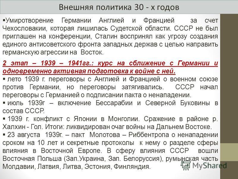 Внешняя политика 30 - х годов Умиротворение Германии Англией и Францией за счет Чехословакии, которая лишилась Судетской области. СССР не был приглашен на конференции, Сталин воспринял как угрозу создания единого антисоветского фронта западных держав