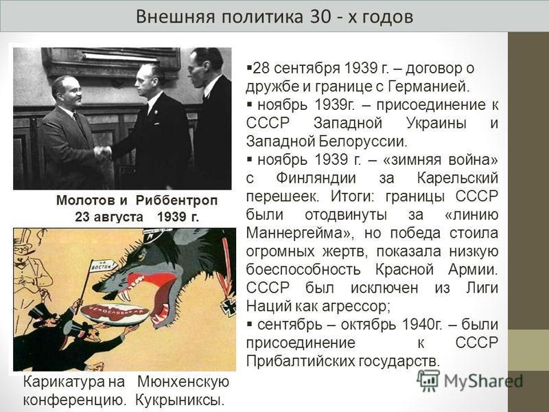 Внешняя политика 30 - х годов 28 сентября 1939 г. – договор о дружбе и границе с Германией. ноябрь 1939 г. – присоединение к СССР Западной Украины и Западной Белоруссии. ноябрь 1939 г. – «зимняя война» с Финляндии за Карельский перешеек. Итоги: грани