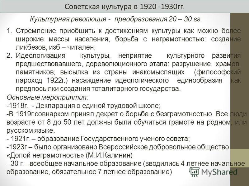 Советская культура в 1920 -1930 гг. Культурная революция - преобразования 20 – 30 гг. 1. Стремление приобщить к достижениям культуры как можно более широкие массы населения, борьба с неграмотностью: создание ликбезов, изб – читален; 2. Идеологизация