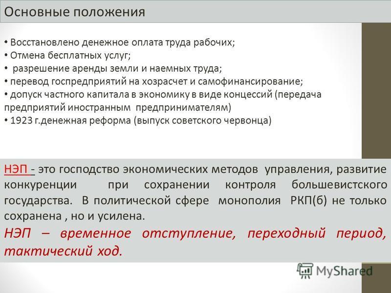 Основные положения - НЭП - это господство экономических методов управления, развитие конкуренции при сохранении контроля большевистского государства. В политической сфере монополия РКП(б) не только сохранена, но и усилена. НЭП – временное отступление