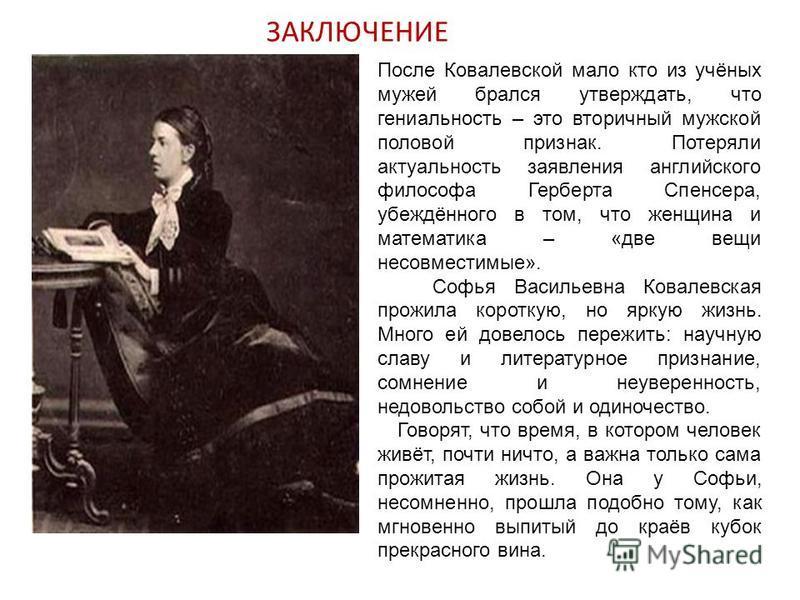 После Ковалевской мало кто из учёных мужей брался утверждать, что гениальность – это вторичный мужской половой признак. Потеряли актуальность заявления английского философа Герберта Спенсера, убеждённого в том, что женщина и математика – «две вещи не