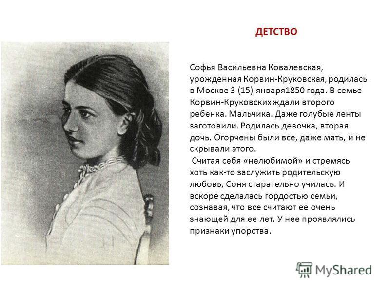 ДЕТСТВО Софья Васильевна Ковалевская, урожденная Корвин-Круковская, родилась в Москве 3 (15) января 1850 года. В семье Корвин-Круковских ждали второго ребенка. Мальчика. Даже голубые ленты заготовили. Родилась девочка, вторая дочь. Огорчены были все,