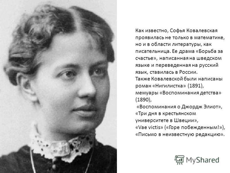 Как известно, Софья Ковалевская проявилась не только в математике, но и в области литературы, как писательница. Ее драма «Борьба за счастье», написанная на шведском языке и переведенная на русский язык, ставилась в России. Также Ковалевской были напи