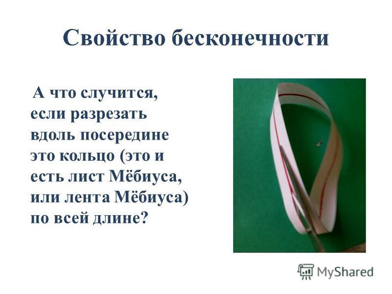 Свойство бесконечности А что случится, если разрезать вдоль посередине это кольцо (это и есть лист Мёбиуса, или лента Мёбиуса) по всей длине?