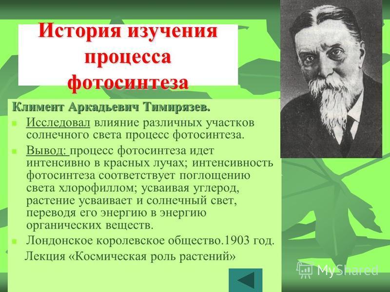 История изучения процесса фотосинтеза Климент Аркадьевич Тимирязев. Исследовал влияние различных участков солнечного света процесс фотосинтеза. Вывод: процесс фотосинтеза идет интенсивно в красных лучах; интенсивность фотосинтеза соответствует поглощ