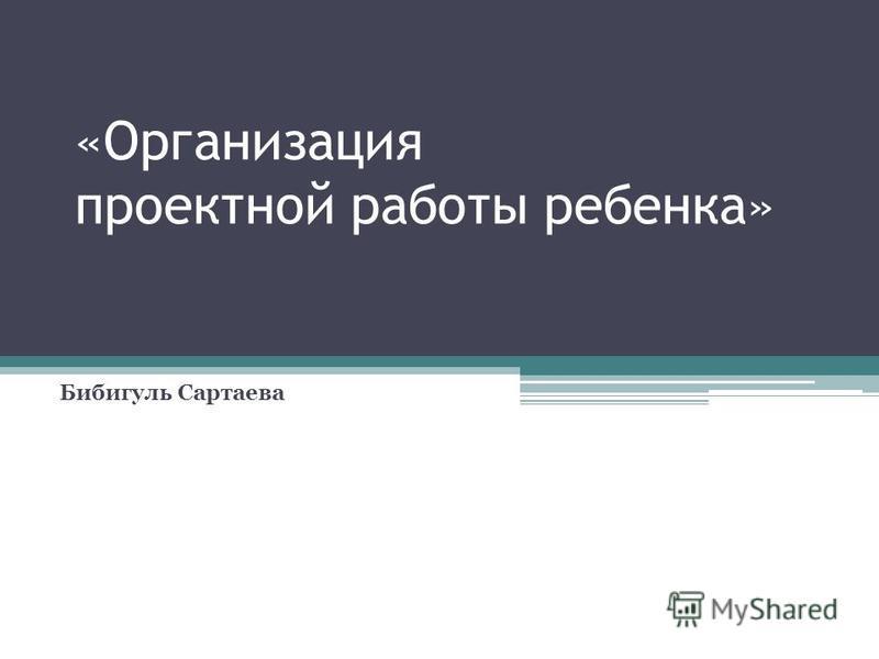 «Организация проектной работы ребенка» Бибигуль Сартаева