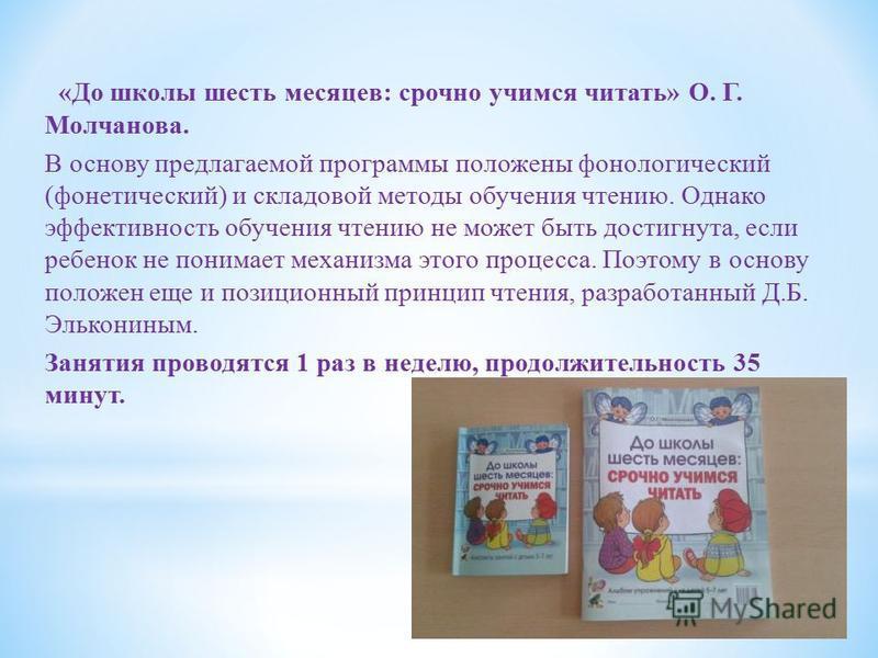 «До школы шесть месяцев: срочно учимся читать» О. Г. Молчанова. В основу предлагаемой программы положены фонологический (фонетический) и складовой методы обучения чтению. Однако эффективность обучения чтению не может быть достигнута, если ребенок не