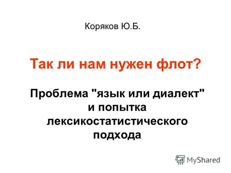 Так ли нам нужен флот? Проблема язык или диалект и попытка лексико статистического подхода Коряков Ю.Б.