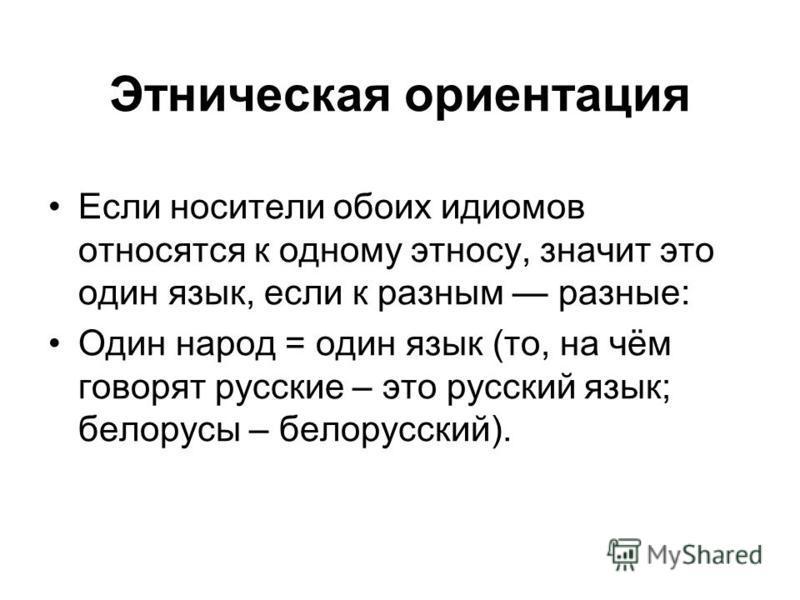 Этническая ориентация Если носители обоих идиомов относятся к одному этносу, значит это один язык, если к разным разные: Один народ = один язык (то, на чём говорят русские – это русский язык; белорусы – белорусский).