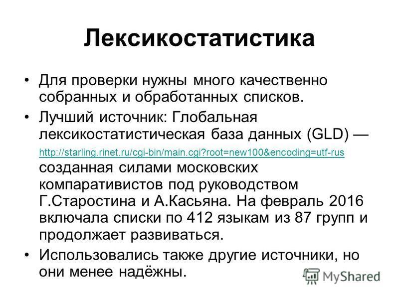 Лексикостатистика Для проверки нужны много качественно собранных и обработанных списков. Лучший источник: Глобальная лексикостатистическая база данных (GLD) http://starling.rinet.ru/cgi-bin/main.cgi?root=new100&encoding=utf-rus созданная силами моско
