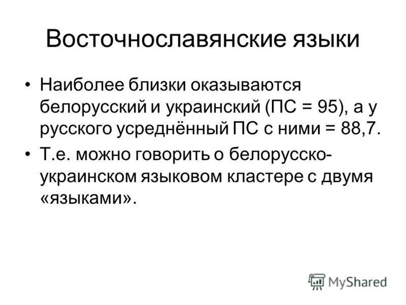 Восточнославянские языки Наиболее близки оказываются белорусский и украинский (ПС = 95), а у русского усреднённый ПС с ними = 88,7. Т.е. можно говорить о белорусско- украинском языковом кластере с двумя «языками».