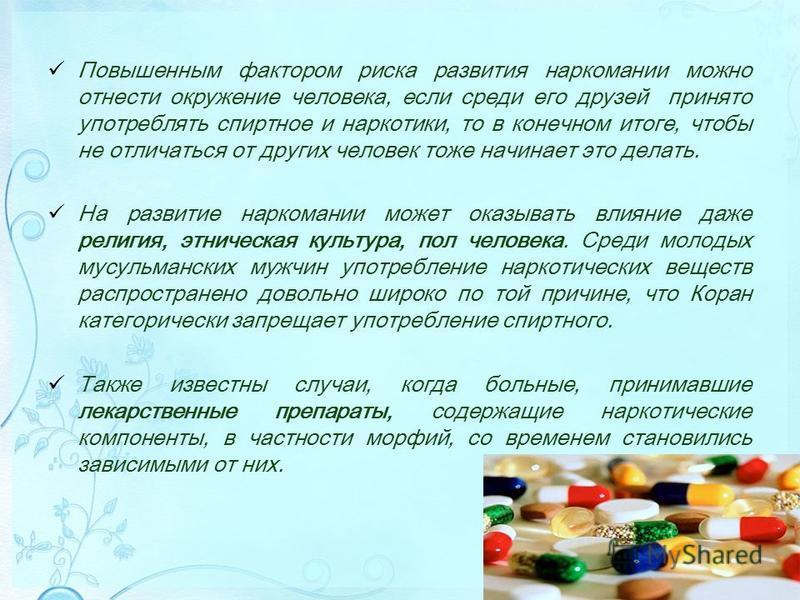 Повышенным фактором риска развития наркомании можно отнести окружение человека, если среди его друзей принято употреблять спиртное и наркотики, то в конечном итоге, чтобы не отличаться от других человек тоже начинает это делать. На развитие наркомани