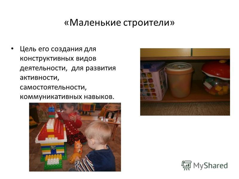 «Маленькие строители» Цель его создания для конструктивных видов деятельности, для развития активности, самостоятельности, коммуникативных навыков.
