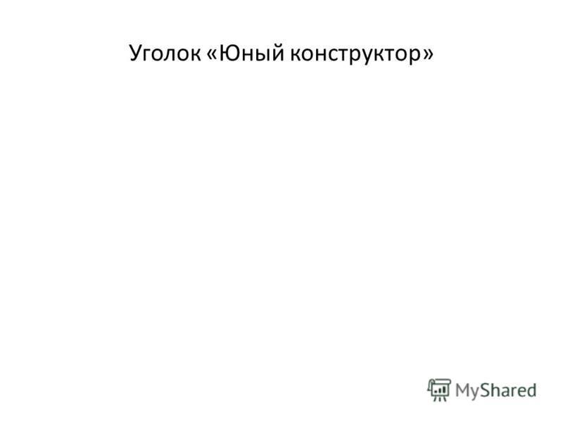 Уголок «Юный конструктор»