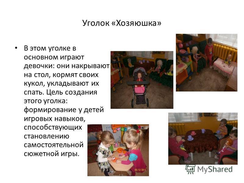 Уголок «Хозяюшка» В этом уголке в основном играют девочки: они накрывают на стол, кормят своих кукол, укладывают их спать. Цель создания этого уголка: формирование у детей игровых навыков, способствующих становлению самостоятельной сюжетной игры.