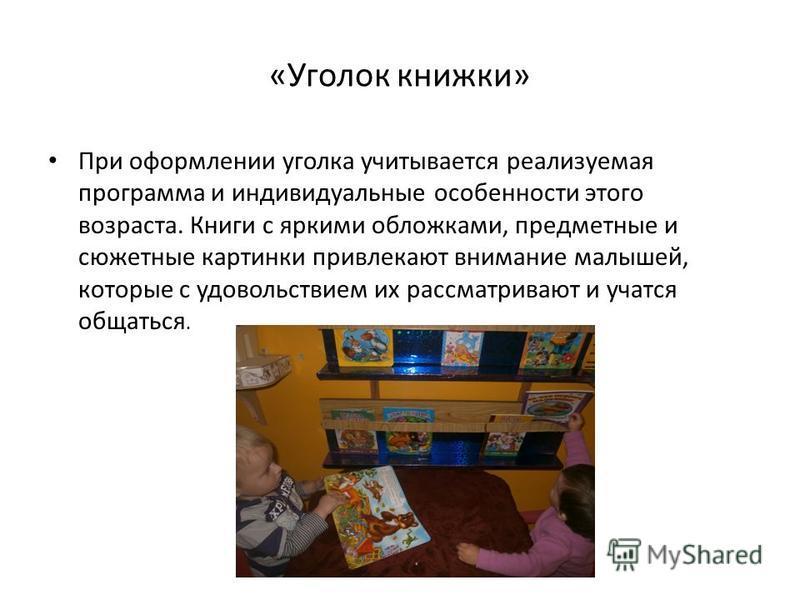 «Уголок книжки» При оформлении уголка учитывается реализуемая программа и индивидуальные особенности этого возраста. Книги с яркими обложками, предметные и сюжетные картинки привлекают внимание малышей, которые с удовольствием их рассматривают и учат