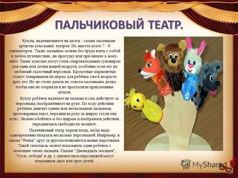 ПАЛЬЧИКОВЫЙ ТЕАТР. Куклы, надевающиеся на палец - самые маленькие артисты кукольных театров. Их высота всего 7 - 9 сантиметров. Таких малышек можно без труда взять с собой в любое путешествие, на прогулку или при визите к кому- либо. Такие куколки мо