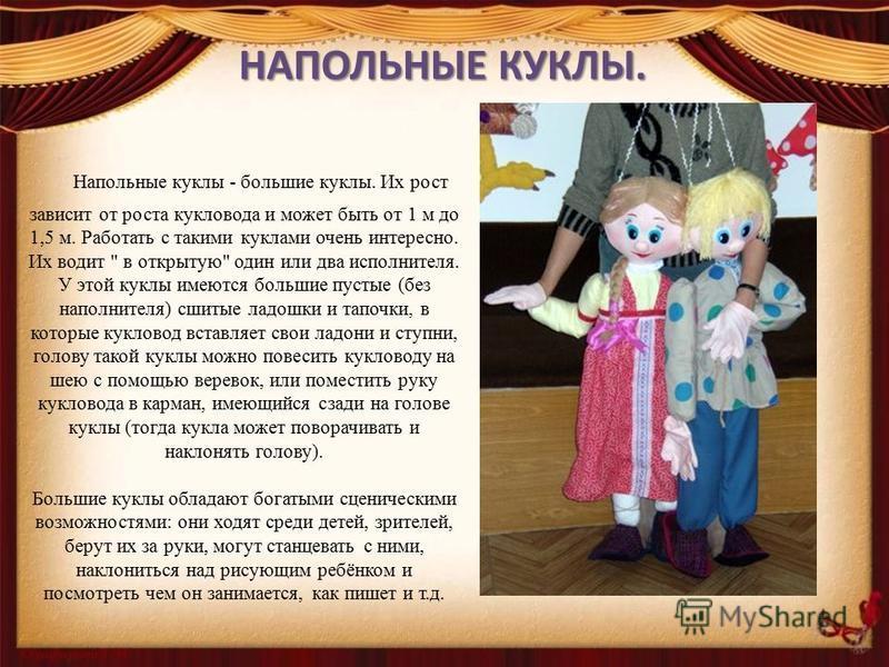НАПОЛЬНЫЕ КУКЛЫ. Напольные куклы - большие куклы. Их рост зависит от роста кукловода и может быть от 1 м до 1,5 м. Работать с такими куклами очень интересно. Их водит