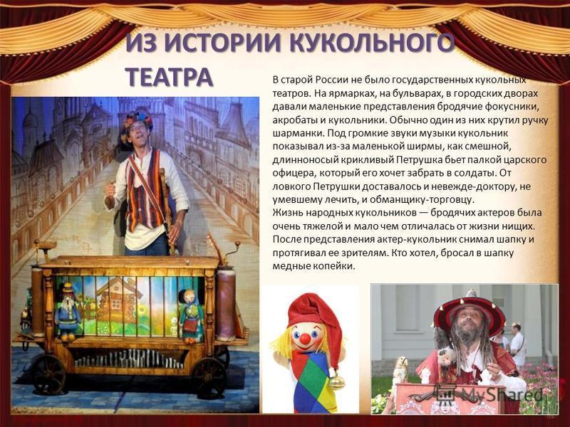 ИЗ ИСТОРИИ КУКОЛЬНОГО ТЕАТРА В старой России не было государственных кукольных театров. На ярмарках, на бульварах, в городских дворах давали маленькие представления бродячие фокусники, акробаты и кукольники. Обычно один из них крутил ручку шарманки.