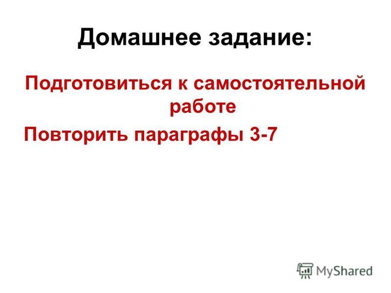 Домашнее задание: Подготовиться к самостоятельной работе Повторить параграфы 3-7