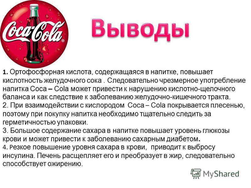 1. Ортофосфорная кислота, содержащаяся в напитке, повышает кислотность желудочного сока. Следовательно чрезмерное употребление напитка Coca – Cola может привести к нарушению кислотно-щелочного баланса и как следствие к заболеванию желудочно-кишечного