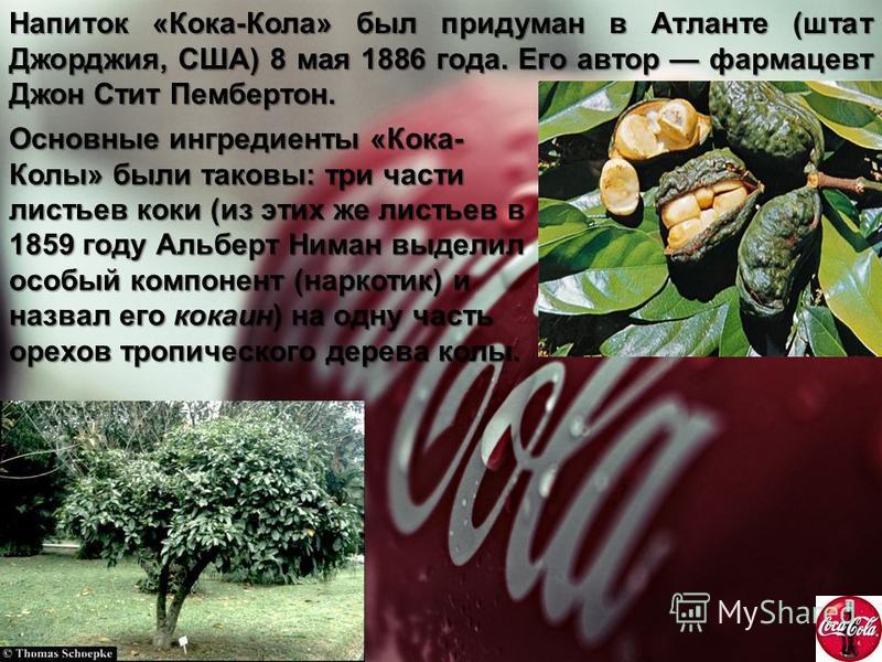Напиток «Кока-Кола» был придуман в Атланте (штат Джорджия, США) 8 мая 1886 года. Его автор фармацевт Джон Стит Пембертон. Основные ингредиенты «Кока- Колы» были таковы: три части листьев коки (из этих же листьев в 1859 году Альберт Ниман выделил особ
