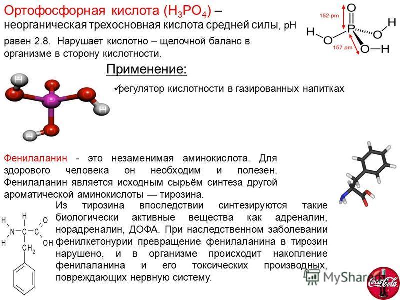 Ортофосфорная кислота (H 3 PO 4 ) – неорганическая трехосновная кислота средней силы, pH равен 2.8. Нарушает кислотно – щелочной баланс в организме в сторону кислотности. Применение: регулятор кислотности в газированных напитках Фенилаланин - это нез