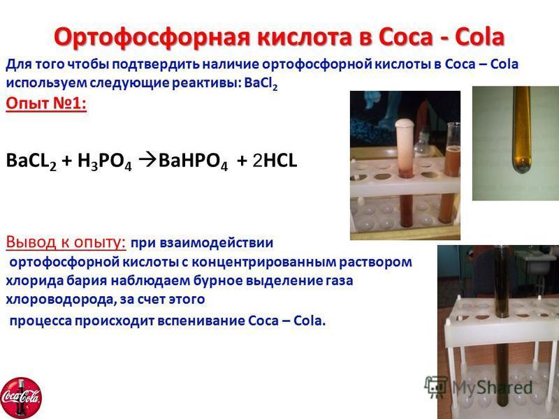Ортофосфорная кислота в Coca - Cola Для того чтобы подтвердить наличие ортофосфорной кислоты в Coca – Cola используем следующие реактивы: BaCl 2 Опыт 1: BaCL 2 + H 3 PO 4 BaHPO 4 + 2 HCL Вывод к опыту: при взаимодействии ортофосфорной кислоты с конце